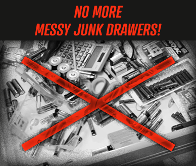 NO MORE MESSY JUNK DRAWERS!